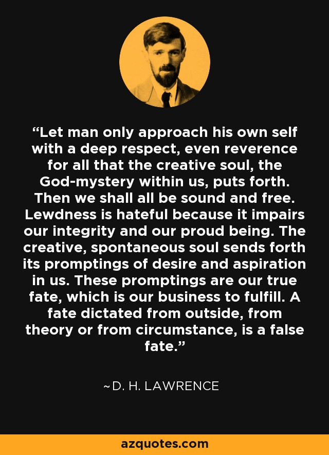 Let man only approach his own self with a deep respect, even reverence for all that the creative soul, the God-mystery within us, puts forth. Then we shall all be sound and free. Lewdness is hateful because it impairs our integrity and our proud being. The creative, spontaneous soul sends forth its promptings of desire and aspiration in us. These promptings are our true fate, which is our business to fulfill. A fate dictated from outside, from theory or from circumstance, is a false fate. - D. H. Lawrence