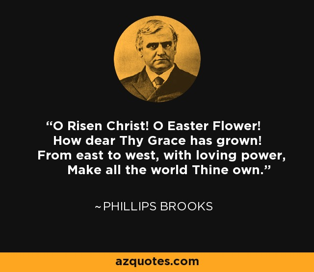 O Risen Christ! O Easter Flower! How dear Thy Grace has grown! From east to west, with loving power, Make all the world Thine own. - Phillips Brooks