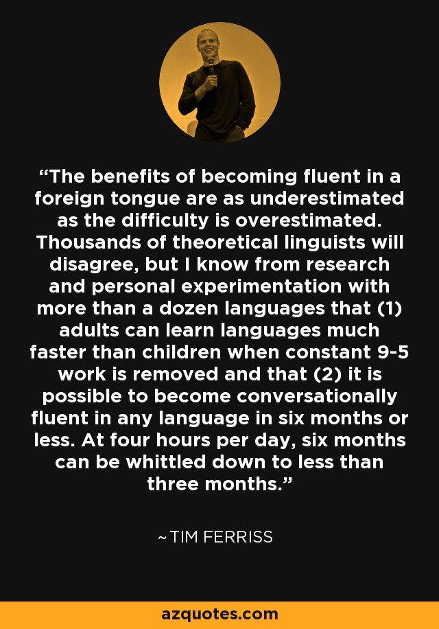 The benefits of becoming fluent in a foreign tongue are as underestimated as the difficulty is overestimated. Thousands of theoretical linguists will disagree, but I know from research and personal experimentation with more than a dozen languages that (1) adults can learn languages much faster than children when constant 9-5 work is removed and that (2) it is possible to become conversationally fluent in any language in six months or less. At four hours per day, six months can be whittled down to less than three months. - Tim Ferriss