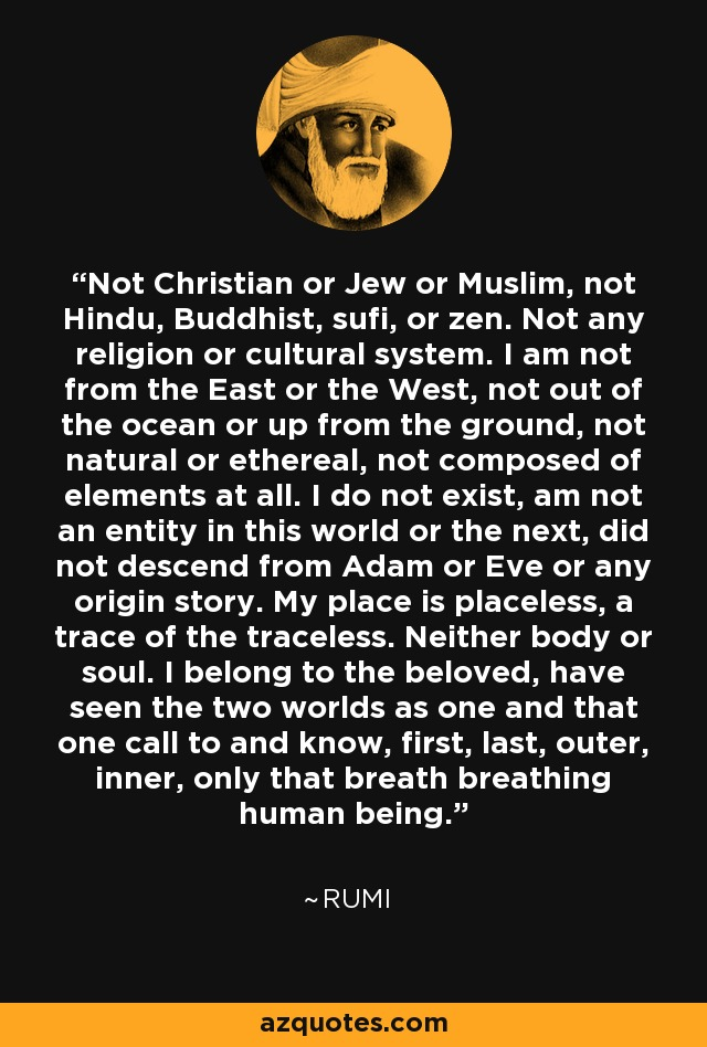 Not Christian or Jew or Muslim, not Hindu, Buddhist, sufi, or zen. Not any religion or cultural system. I am not from the East or the West, not out of the ocean or up from the ground, not natural or ethereal, not composed of elements at all. I do not exist, am not an entity in this world or the next, did not descend from Adam or Eve or any origin story. My place is placeless, a trace of the traceless. Neither body or soul. I belong to the beloved, have seen the two worlds as one and that one call to and know, first, last, outer, inner, only that breath breathing human being. - Rumi