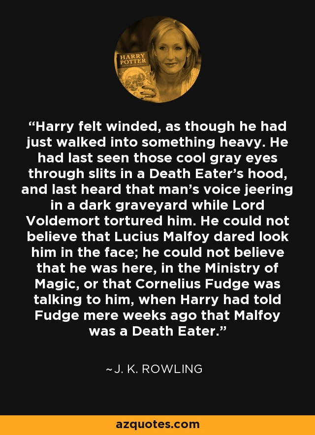 Harry felt winded, as though he had just walked into something heavy. He had last seen those cool gray eyes through slits in a Death Eater's hood, and last heard that man's voice jeering in a dark graveyard while Lord Voldemort tortured him. He could not believe that Lucius Malfoy dared look him in the face; he could not believe that he was here, in the Ministry of Magic, or that Cornelius Fudge was talking to him, when Harry had told Fudge mere weeks ago that Malfoy was a Death Eater. - J. K. Rowling