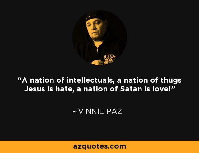 A nation of intellectuals, a nation of thugs Jesus is hate, a nation of Satan is love! - Vinnie Paz
