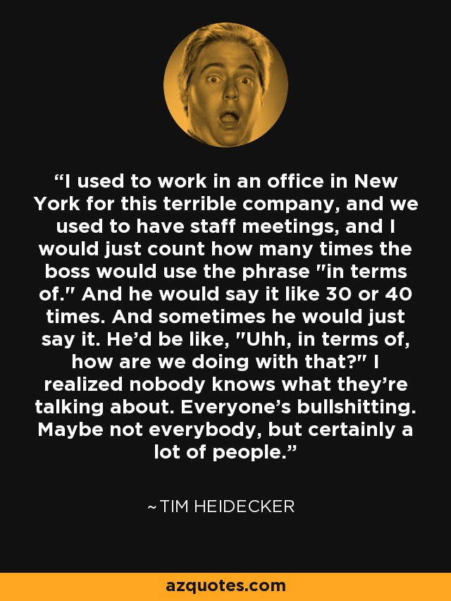 I used to work in an office in New York for this terrible company, and we used to have staff meetings, and I would just count how many times the boss would use the phrase