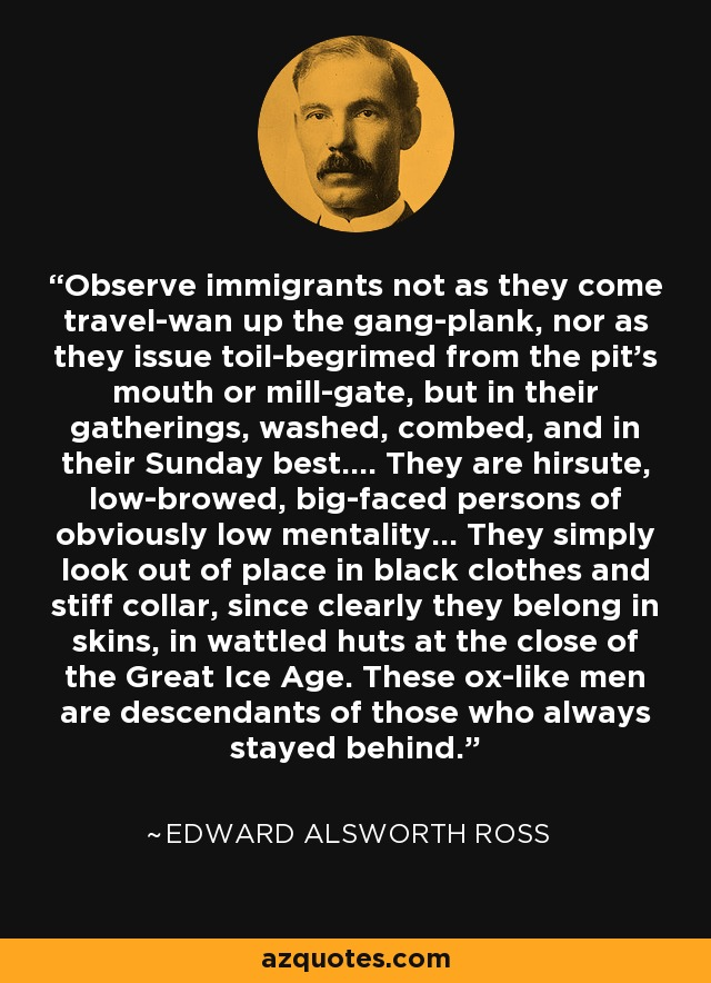 Observe immigrants not as they come travel-wan up the gang-plank, nor as they issue toil-begrimed from the pit's mouth or mill-gate, but in their gatherings, washed, combed, and in their Sunday best.... [They] are hirsute, low-browed, big-faced persons of obviously low mentality... They simply look out of place in black clothes and stiff collar, since clearly they belong in skins, in wattled huts at the close of the Great Ice Age. These ox-like men are descendants of those who always stayed behind. - Edward Alsworth Ross