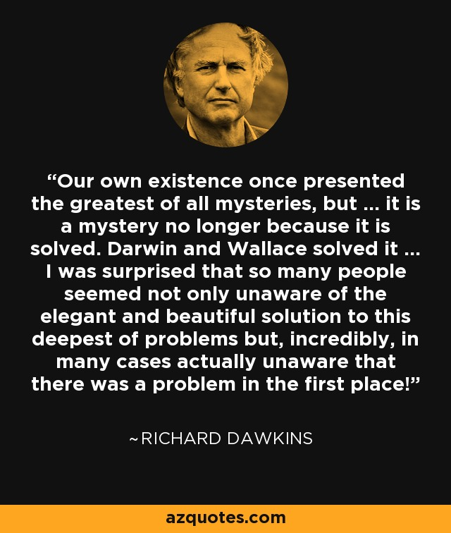 Our own existence once presented the greatest of all mysteries, but ... it is a mystery no longer because it is solved. Darwin and Wallace solved it ... I was surprised that so many people seemed not only unaware of the elegant and beautiful solution to this deepest of problems but, incredibly, in many cases actually unaware that there was a problem in the first place! - Richard Dawkins