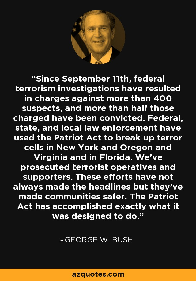 Since September 11th, federal terrorism investigations have resulted in charges against more than 400 suspects, and more than half those charged have been convicted. Federal, state, and local law enforcement have used the Patriot Act to break up terror cells in New York and Oregon and Virginia and in Florida. We've prosecuted terrorist operatives and supporters. These efforts have not always made the headlines but they've made communities safer. The Patriot Act has accomplished exactly what it was designed to do. - George W. Bush