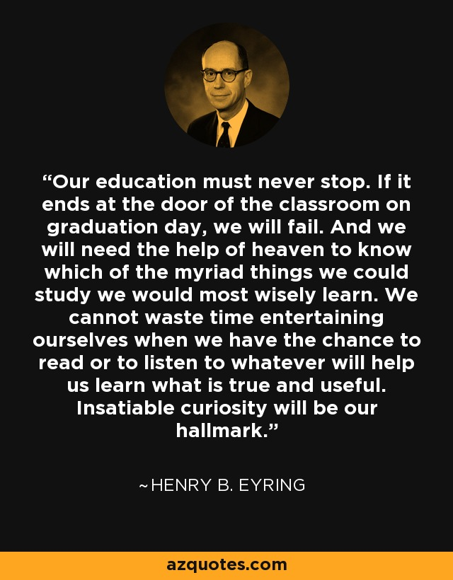 Our education must never stop. If it ends at the door of the classroom on graduation day, we will fail. And we will need the help of heaven to know which of the myriad things we could study we would most wisely learn. We cannot waste time entertaining ourselves when we have the chance to read or to listen to whatever will help us learn what is true and useful. Insatiable curiosity will be our hallmark. - Henry B. Eyring