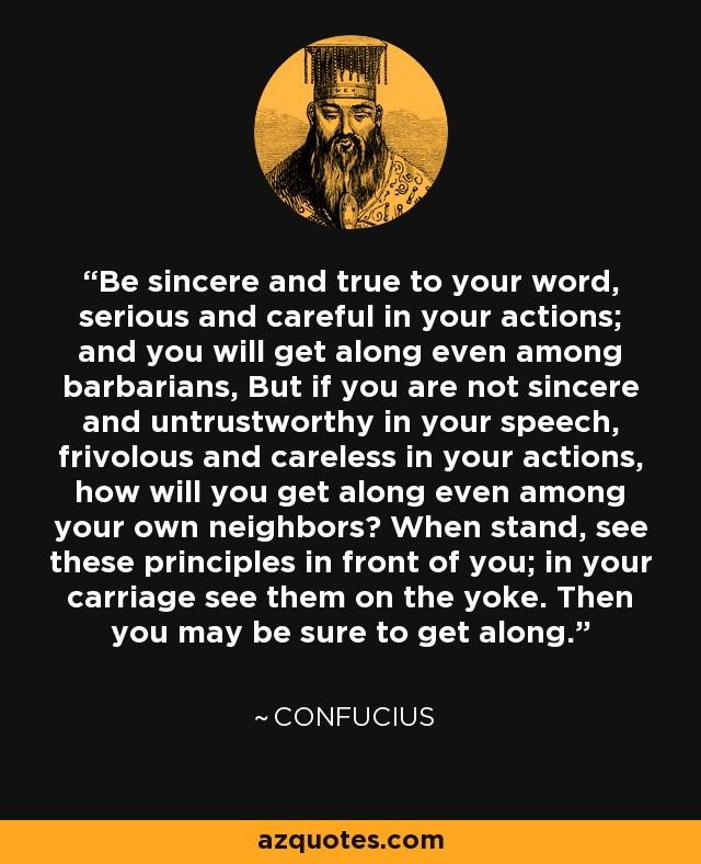 Be sincere and true to your word, serious and careful in your actions; and you will get along even among barbarians, But if you are not sincere and untrustworthy in your speech, frivolous and careless in your actions, how will you get along even among your own neighbors? When stand, see these principles in front of you; in your carriage see them on the yoke. Then you may be sure to get along. - Confucius