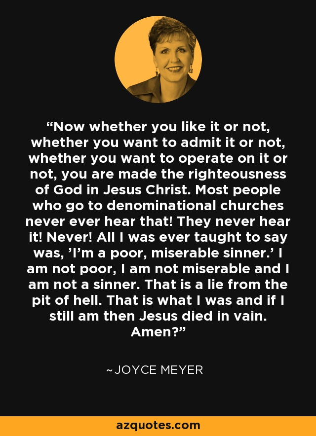 Now whether you like it or not, whether you want to admit it or not, whether you want to operate on it or not, you are made the righteousness of God in Jesus Christ. Most people who go to denominational churches never ever hear that! They never hear it! Never! All I was ever taught to say was, 'I'm a poor, miserable sinner.' I am not poor, I am not miserable and I am not a sinner. That is a lie from the pit of hell. That is what I was and if I still am then Jesus died in vain. Amen? - Joyce Meyer