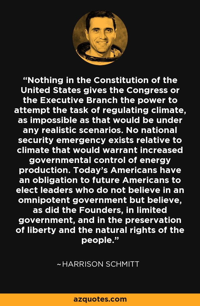 Nothing in the Constitution of the United States gives the Congress or the Executive Branch the power to attempt the task of regulating climate, as impossible as that would be under any realistic scenarios. No national security emergency exists relative to climate that would warrant increased governmental control of energy production. Today's Americans have an obligation to future Americans to elect leaders who do not believe in an omnipotent government but believe, as did the Founders, in limited government, and in the preservation of liberty and the natural rights of the people. - Harrison Schmitt