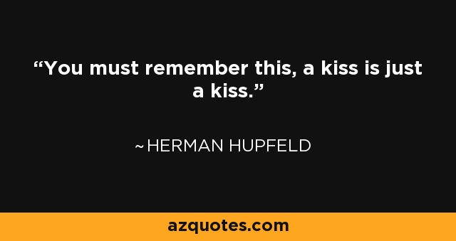 You must remember this, a kiss is just a kiss. - Herman Hupfeld