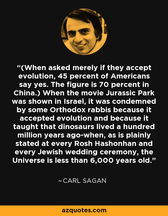 (When asked merely if they accept evolution, 45 percent of Americans say yes. The figure is 70 percent in China.) When the movie Jurassic Park was shown in Israel, it was condemned by some Orthodox rabbis because it accepted evolution and because it taught that dinosaurs lived a hundred million years ago-when, as is plainly stated at every Rosh Hashonhan and every Jewish wedding ceremony, the Universe is less than 6,000 years old. - Carl Sagan