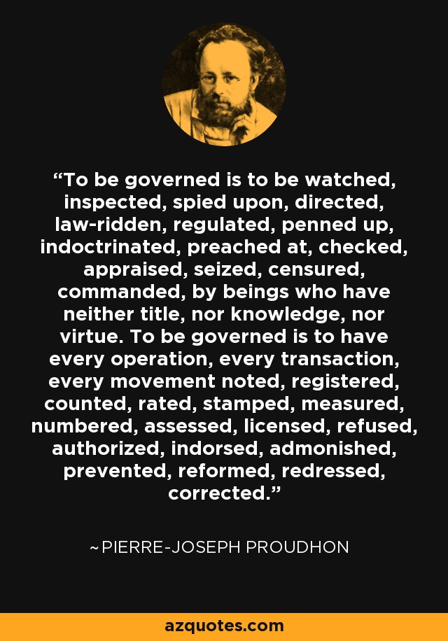 To be governed is to be watched, inspected, spied upon, directed, law-ridden, regulated, penned up, indoctrinated, preached at, checked, appraised, seized, censured, commanded, by beings who have neither title, nor knowledge, nor virtue. To be governed is to have every operation, every transaction, every movement noted, registered, counted, rated, stamped, measured, numbered, assessed, licensed, refused, authorized, indorsed, admonished, prevented, reformed, redressed, corrected. - Pierre-Joseph Proudhon