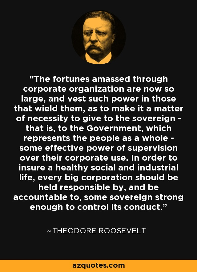 The fortunes amassed through corporate organization are now so large, and vest such power in those that wield them, as to make it a matter of necessity to give to the sovereign - that is, to the Government, which represents the people as a whole - some effective power of supervision over their corporate use. In order to insure a healthy social and industrial life, every big corporation should be held responsible by, and be accountable to, some sovereign strong enough to control its conduct. - Theodore Roosevelt