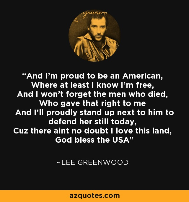 And I'm proud to be an American, Where at least I know I'm free, And I won't forget the men who died, Who gave that right to me And I'll proudly stand up next to him to defend her still today, Cuz there aint no doubt I love this land, God bless the USA - Lee Greenwood