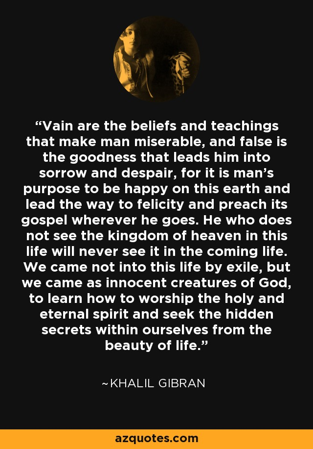 Vain are the beliefs and teachings that make man miserable, and false is the goodness that leads him into sorrow and despair, for it is man's purpose to be happy on this earth and lead the way to felicity and preach its gospel wherever he goes. He who does not see the kingdom of heaven in this life will never see it in the coming life. We came not into this life by exile, but we came as innocent creatures of God, to learn how to worship the holy and eternal spirit and seek the hidden secrets within ourselves from the beauty of life. - Khalil Gibran