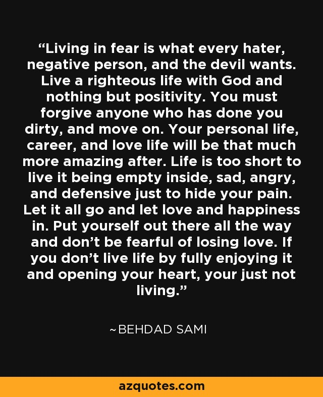 Living in fear is what every hater, negative person, and the devil wants. Live a righteous life with God and nothing but positivity. You must forgive anyone who has done you dirty, and move on. Your personal life, career, and love life will be that much more amazing after. Life is too short to live it being empty inside, sad, angry, and defensive just to hide your pain. Let it all go and let love and happiness in. Put yourself out there all the way and don't be fearful of losing love. If you don't live life by fully enjoying it and opening your heart, your just not living. - Behdad Sami