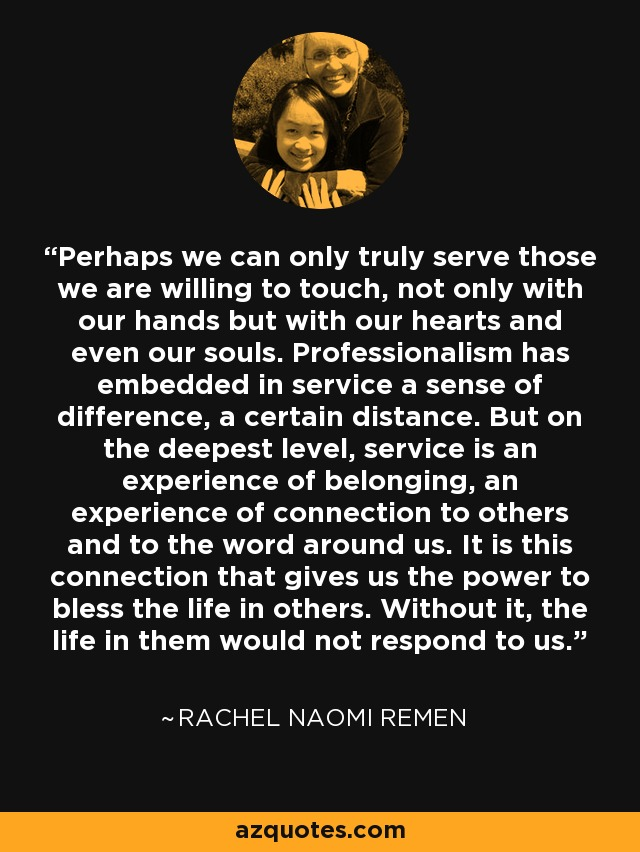 Perhaps we can only truly serve those we are willing to touch, not only with our hands but with our hearts and even our souls. Professionalism has embedded in service a sense of difference, a certain distance. But on the deepest level, service is an experience of belonging, an experience of connection to others and to the word around us. It is this connection that gives us the power to bless the life in others. Without it, the life in them would not respond to us. - Rachel Naomi Remen