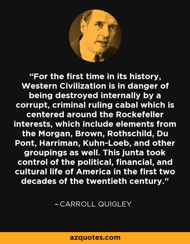For the first time in its history, Western Civilization is in danger of being destroyed internally by a corrupt, criminal ruling cabal which is centered around the Rockefeller interests, which include elements from the Morgan, Brown, Rothschild, Du Pont, Harriman, Kuhn-Loeb, and other groupings as well. This junta took control of the political, financial, and cultural life of America in the first two decades of the twentieth century. - Carroll Quigley