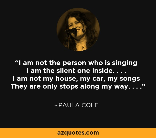 I am not the person who is singing I am the silent one inside. . . . I am not my house, my car, my songs They are only stops along my way. . . . - Paula Cole