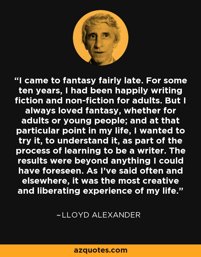 I came to fantasy fairly late. For some ten years, I had been happily writing fiction and non-fiction for adults. But I always loved fantasy, whether for adults or young people; and at that particular point in my life, I wanted to try it, to understand it, as part of the process of learning to be a writer. The results were beyond anything I could have foreseen. As I've said often and elsewhere, it was the most creative and liberating experience of my life. - Lloyd Alexander
