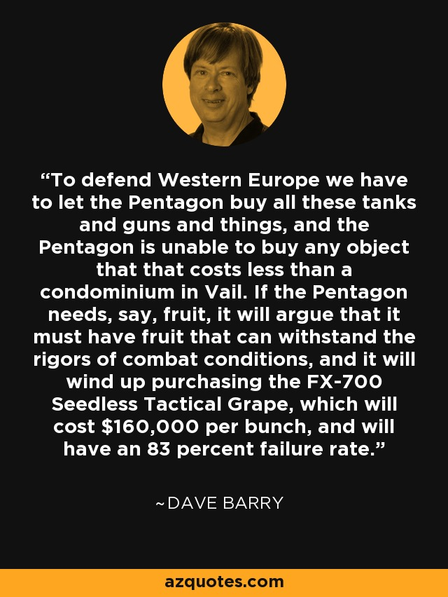 To defend Western Europe we have to let the Pentagon buy all these tanks and guns and things, and the Pentagon is unable to buy any object that that costs less than a condominium in Vail. If the Pentagon needs, say, fruit, it will argue that it must have fruit that can withstand the rigors of combat conditions, and it will wind up purchasing the FX-700 Seedless Tactical Grape, which will cost $160,000 per bunch, and will have an 83 percent failure rate. - Dave Barry