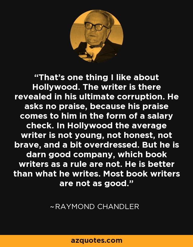 That's one thing I like about Hollywood. The writer is there revealed in his ultimate corruption. He asks no praise, because his praise comes to him in the form of a salary check. In Hollywood the average writer is not young, not honest, not brave, and a bit overdressed. But he is darn good company, which book writers as a rule are not. He is better than what he writes. Most book writers are not as good. - Raymond Chandler
