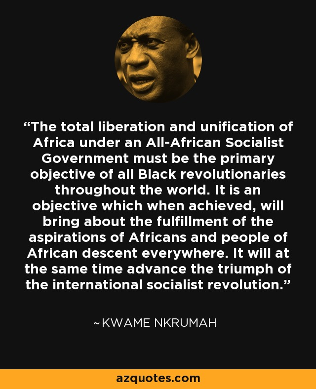 The total liberation and unification of Africa under an All-African Socialist Government must be the primary objective of all Black revolutionaries throughout the world. It is an objective which when achieved, will bring about the fulfillment of the aspirations of Africans and people of African descent everywhere. It will at the same time advance the triumph of the international socialist revolution. - Kwame Nkrumah