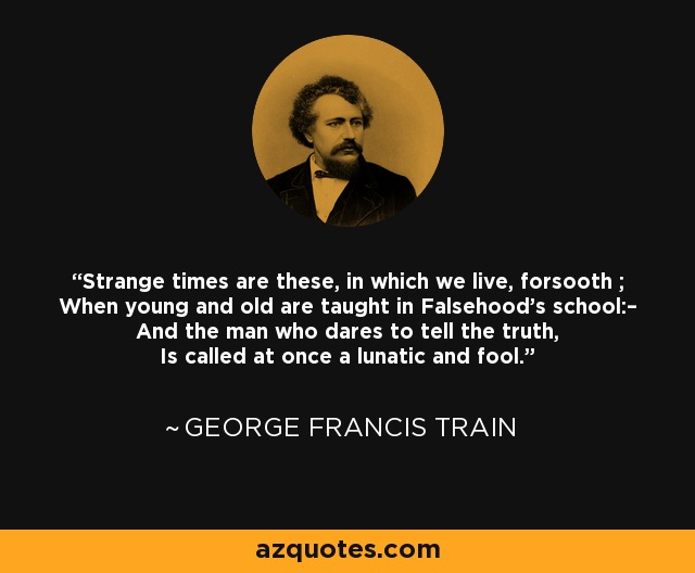Strange times are these, in which we live, forsooth ; When young and old are taught in Falsehood's school:– And the man who dares to tell the truth, Is called at once a lunatic and fool. - George Francis Train
