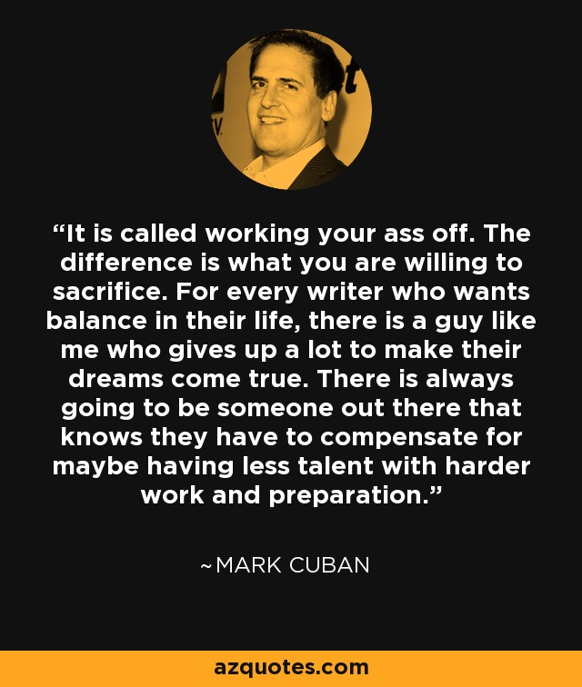 It is called working your ass off. The difference is what you are willing to sacrifice. For every writer who wants balance in their life, there is a guy like me who gives up a lot to make their dreams come true. There is always going to be someone out there that knows they have to compensate for maybe having less talent with harder work and preparation. - Mark Cuban