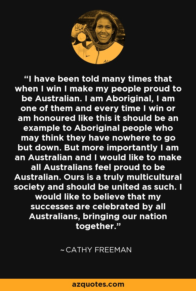 I have been told many times that when I win I make my people proud to be Australian. I am Aboriginal, I am one of them and every time I win or am honoured like this it should be an example to Aboriginal people who may think they have nowhere to go but down. But more importantly I am an Australian and I would like to make all Australians feel proud to be Australian. Ours is a truly multicultural society and should be united as such. I would like to believe that my successes are celebrated by all Australians, bringing our nation together. - Cathy Freeman