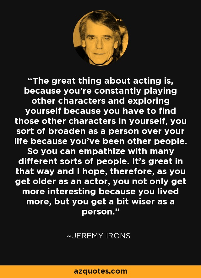 The great thing about acting is, because you're constantly playing other characters and exploring yourself because you have to find those other characters in yourself, you sort of broaden as a person over your life because you've been other people. So you can empathize with many different sorts of people. It's great in that way and I hope, therefore, as you get older as an actor, you not only get more interesting because you lived more, but you get a bit wiser as a person. - Jeremy Irons