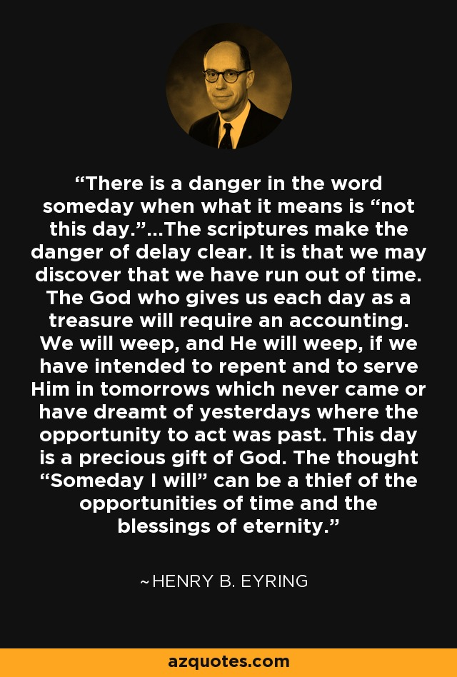"There is a danger in the word someday when what it means is ""not this day.""...The scriptures make the danger of delay clear. It is that we may discover that we have run out of time. The God who gives us each day as a treasure will require an accounting. We will weep, and He will weep, if we have intended to repent and to serve Him in tomorrows which never came or have dreamt of yesterdays where the opportunity to act was past. This day is a precious gift of God. The thought ""Someday I will"" can be a thief of the opportunities of time and the blessings of eternity. - Henry B. Eyring"