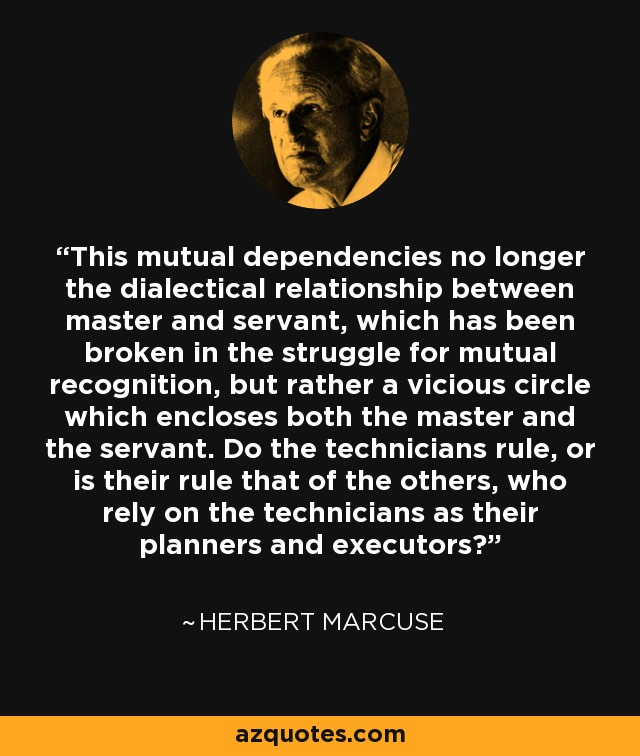 This mutual dependencies no longer the dialectical relationship between master and servant, which has been broken in the struggle for mutual recognition, but rather a vicious circle which encloses both the master and the servant. Do the technicians rule, or is their rule that of the others, who rely on the technicians as their planners and executors? - Herbert Marcuse