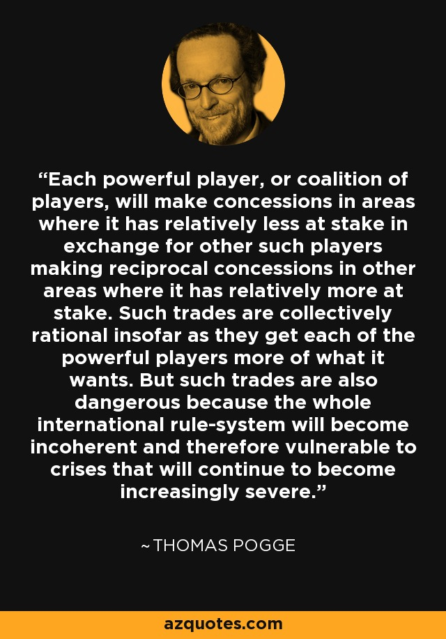 Each powerful player, or coalition of players, will make concessions in areas where it has relatively less at stake in exchange for other such players making reciprocal concessions in other areas where it has relatively more at stake. Such trades are collectively rational insofar as they get each of the powerful players more of what it wants. But such trades are also dangerous because the whole international rule-system will become incoherent and therefore vulnerable to crises that will continue to become increasingly severe. - Thomas Pogge