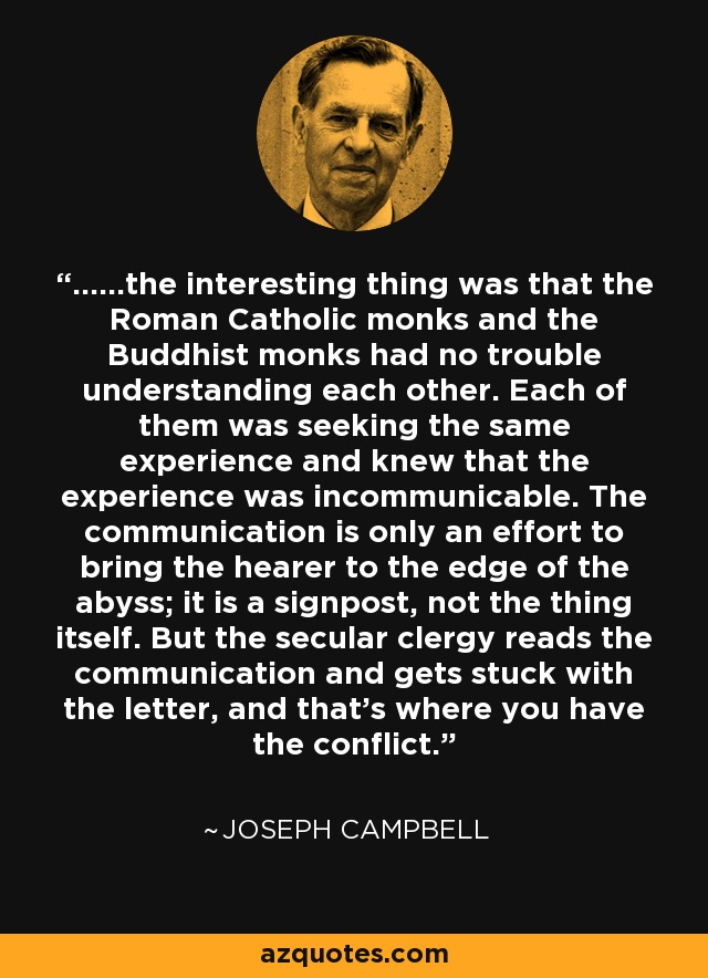 ......the interesting thing was that the Roman Catholic monks and the Buddhist monks had no trouble understanding each other. Each of them was seeking the same experience and knew that the experience was incommunicable. The communication is only an effort to bring the hearer to the edge of the abyss; it is a signpost, not the thing itself. But the secular clergy reads the communication and gets stuck with the letter, and that's where you have the conflict. - Joseph Campbell