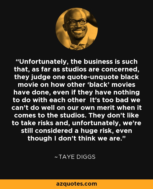 Unfortunately, the business is such that, as far as studios are concerned, they judge one quote-unquote black movie on how other 'black' movies have done, even if they have nothing to do with each other It's too bad we can't do well on our own merit when it comes to the studios. They don't like to take risks and, unfortunately, we're still considered a huge risk, even though I don't think we are. - Taye Diggs