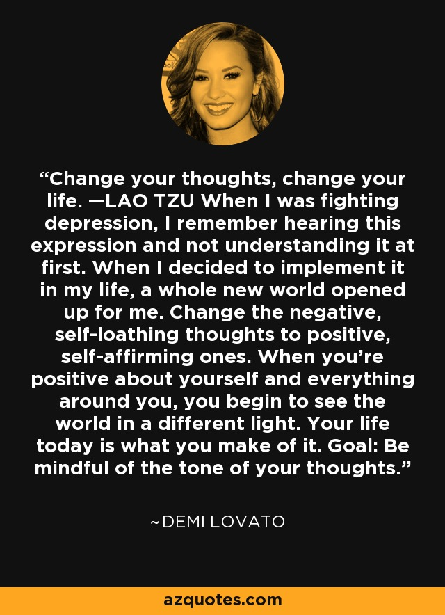 Change your thoughts, change your life. —LAO TZU When I was fighting depression, I remember hearing this expression and not understanding it at first. When I decided to implement it in my life, a whole new world opened up for me. Change the negative, self-loathing thoughts to positive, self-affirming ones. When you're positive about yourself and everything around you, you begin to see the world in a different light. Your life today is what you make of it. Goal: Be mindful of the tone of your thoughts. - Demi Lovato