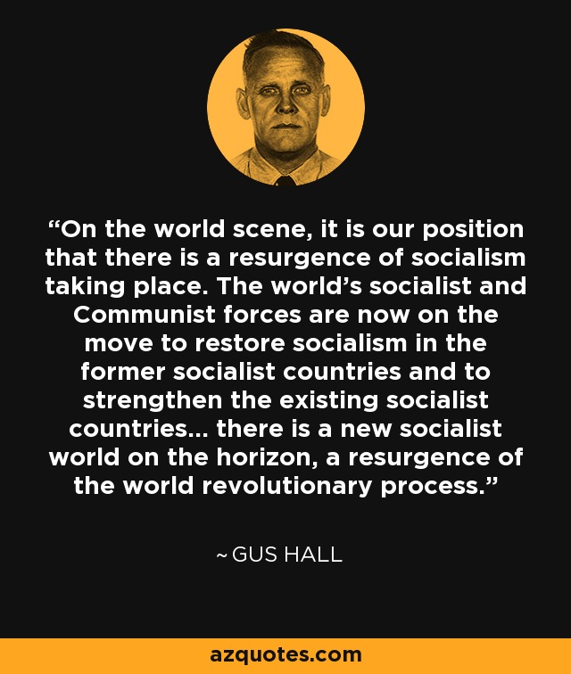 On the world scene, it is our position that there is a resurgence of socialism taking place. The world's socialist and Communist forces are now on the move to restore socialism in the former socialist countries and to strengthen the existing socialist countries... there is a new socialist world on the horizon, a resurgence of the world revolutionary process. - Gus Hall