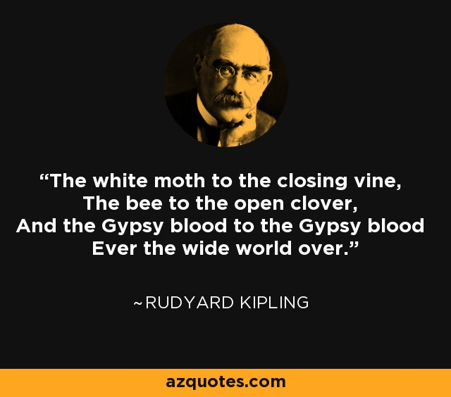 The white moth to the closing vine, The bee to the open clover, And the Gypsy blood to the Gypsy blood Ever the wide world over. - Rudyard Kipling