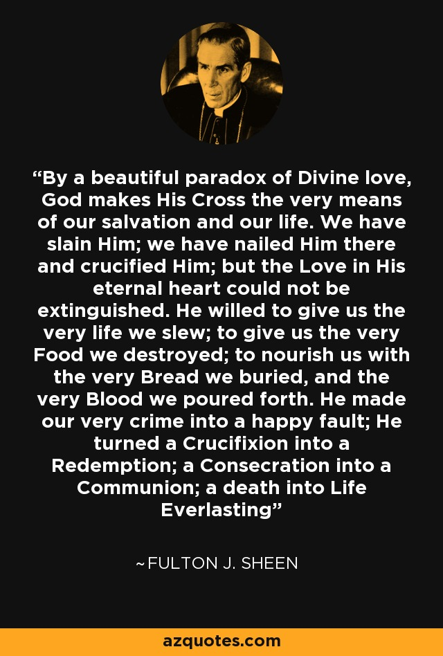 By a beautiful paradox of Divine love, God makes His Cross the very means of our salvation and our life. We have slain Him; we have nailed Him there and crucified Him; but the Love in His eternal heart could not be extinguished. He willed to give us the very life we slew; to give us the very Food we destroyed; to nourish us with the very Bread we buried, and the very Blood we poured forth. He made our very crime into a happy fault; He turned a Crucifixion into a Redemption; a Consecration into a Communion; a death into Life Everlasting - Fulton J. Sheen