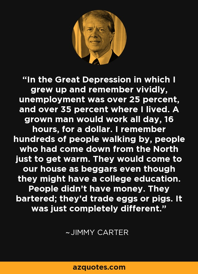 In the Great Depression in which I grew up and remember vividly, unemployment was over 25 percent, and over 35 percent where I lived. A grown man would work all day, 16 hours, for a dollar. I remember hundreds of people walking by, people who had come down from the North just to get warm. They would come to our house as beggars even though they might have a college education. People didn't have money. They bartered; they'd trade eggs or pigs. It was just completely different. - Jimmy Carter