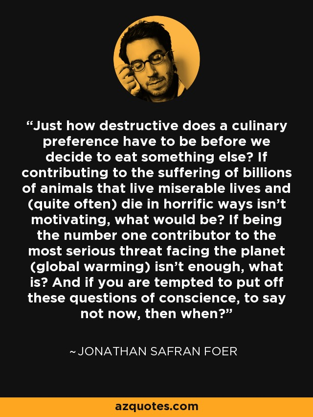 Just how destructive does a culinary preference have to be before we decide to eat something else? If contributing to the suffering of billions of animals that live miserable lives and (quite often) die in horrific ways isn't motivating, what would be? If being the number one contributor to the most serious threat facing the planet (global warming) isn't enough, what is? And if you are tempted to put off these questions of conscience, to say not now, then when? - Jonathan Safran Foer