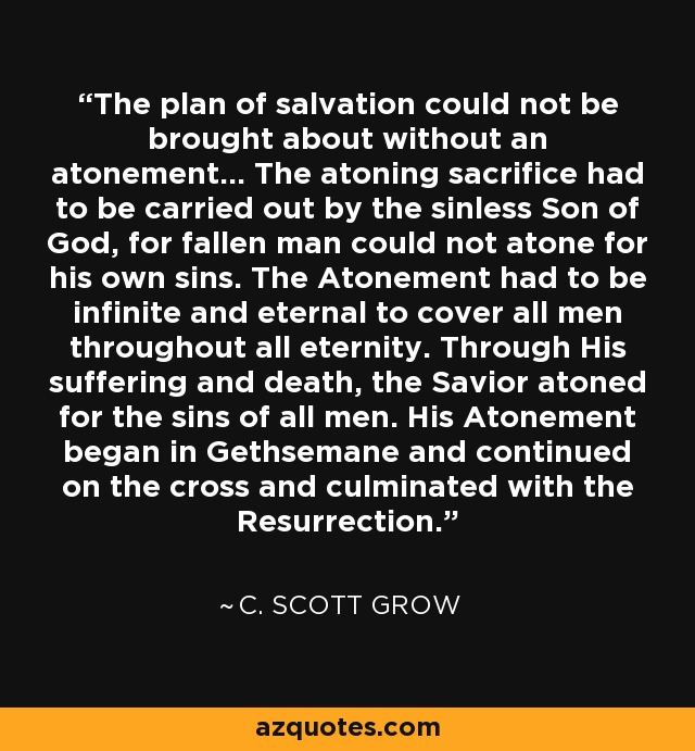 The plan of salvation could not be brought about without an atonement... The atoning sacrifice had to be carried out by the sinless Son of God, for fallen man could not atone for his own sins. The Atonement had to be infinite and eternal to cover all men throughout all eternity. Through His suffering and death, the Savior atoned for the sins of all men. His Atonement began in Gethsemane and continued on the cross and culminated with the Resurrection. - C. Scott Grow