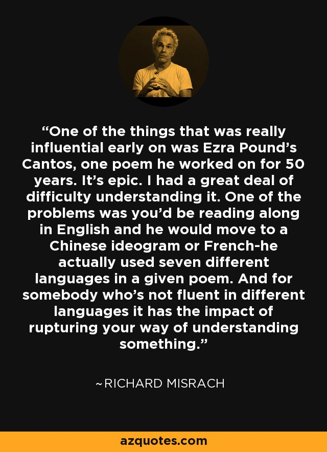 One of the things that was really influential early on was Ezra Pound's Cantos, one poem he worked on for 50 years. It's epic. I had a great deal of difficulty understanding it. One of the problems was you'd be reading along in English and he would move to a Chinese ideogram or French-he actually used seven different languages in a given poem. And for somebody who's not fluent in different languages it has the impact of rupturing your way of understanding something. - Richard Misrach