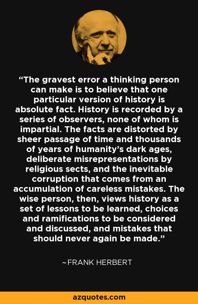 The gravest error a thinking person can make is to believe that one particular version of history is absolute fact. History is recorded by a series of observers, none of whom is impartial. The facts are distorted by sheer passage of time and thousands of years of humanity's dark ages, deliberate misrepresentations by religious sects, and the inevitable corruption that comes from an accumulation of careless mistakes. The wise person, then, views history as a set of lessons to be learned, choices and ramifications to be considered and discussed, and mistakes that should never again be made. - Frank Herbert