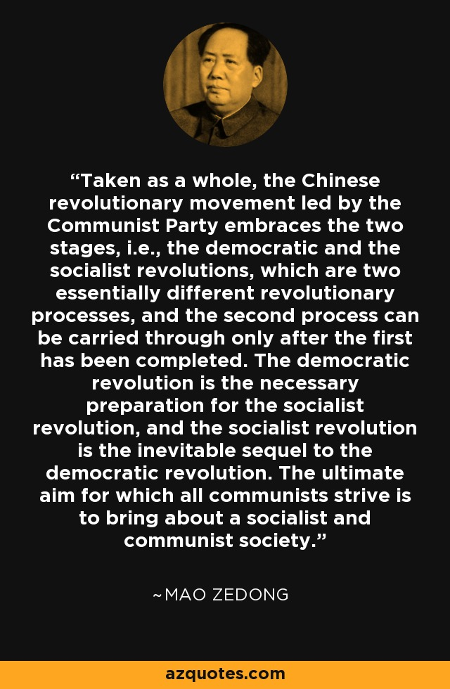 Taken as a whole, the Chinese revolutionary movement led by the Communist Party embraces the two stages, i.e., the democratic and the socialist revolutions, which are two essentially different revolutionary processes, and the second process can be carried through only after the first has been completed. The democratic revolution is the necessary preparation for the socialist revolution, and the socialist revolution is the inevitable sequel to the democratic revolution. The ultimate aim for which all communists strive is to bring about a socialist and communist society. - Mao Zedong
