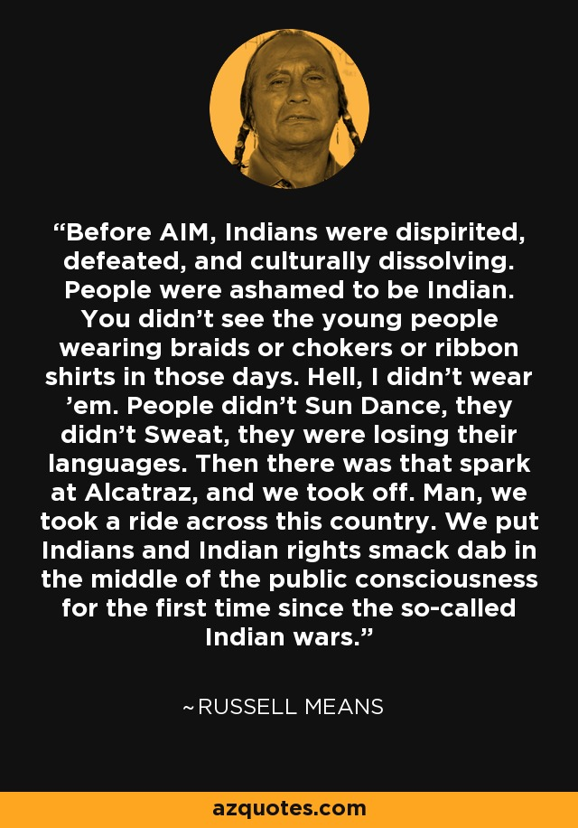 Before AIM, Indians were dispirited, defeated, and culturally dissolving. People were ashamed to be Indian. You didn't see the young people wearing braids or chokers or ribbon shirts in those days. Hell, I didn't wear 'em. People didn't Sun Dance, they didn't Sweat, they were losing their languages. Then there was that spark at Alcatraz, and we took off. Man, we took a ride across this country. We put Indians and Indian rights smack dab in the middle of the public consciousness for the first time since the so-called Indian wars. - Russell Means