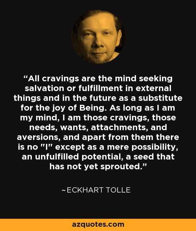 All cravings are the mind seeking salvation or fulfillment in external things and in the future as a substitute for the joy of Being. As long as I am my mind, I am those cravings, those needs, wants, attachments, and aversions, and apart from them there is no