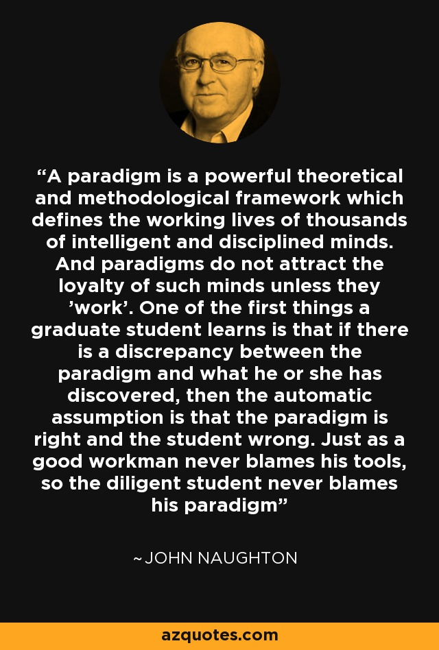 A paradigm is a powerful theoretical and methodological framework which defines the working lives of thousands of intelligent and disciplined minds. And paradigms do not attract the loyalty of such minds unless they 'work'. One of the first things a graduate student learns is that if there is a discrepancy between the paradigm and what he or she has discovered, then the automatic assumption is that the paradigm is right and the student wrong. Just as a good workman never blames his tools, so the diligent student never blames his paradigm - John Naughton